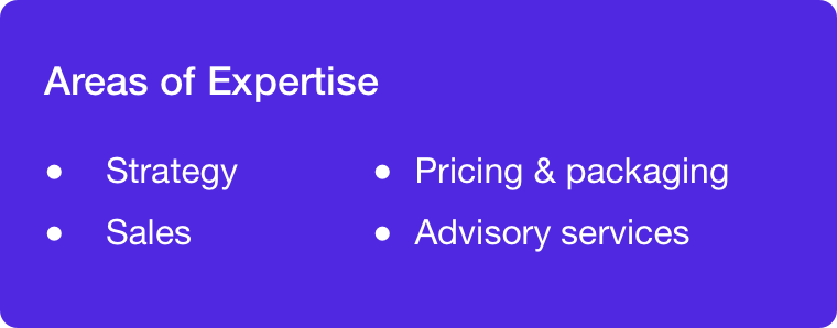 Areas of expertise: Strategy, sales, pricing and packaging, and advisory services.