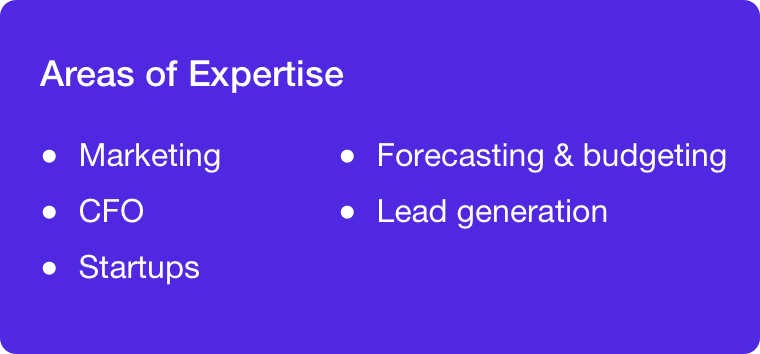 Areas of expertise: Marketing, CFO, startups, forecasting and budgeting, and lead generation.